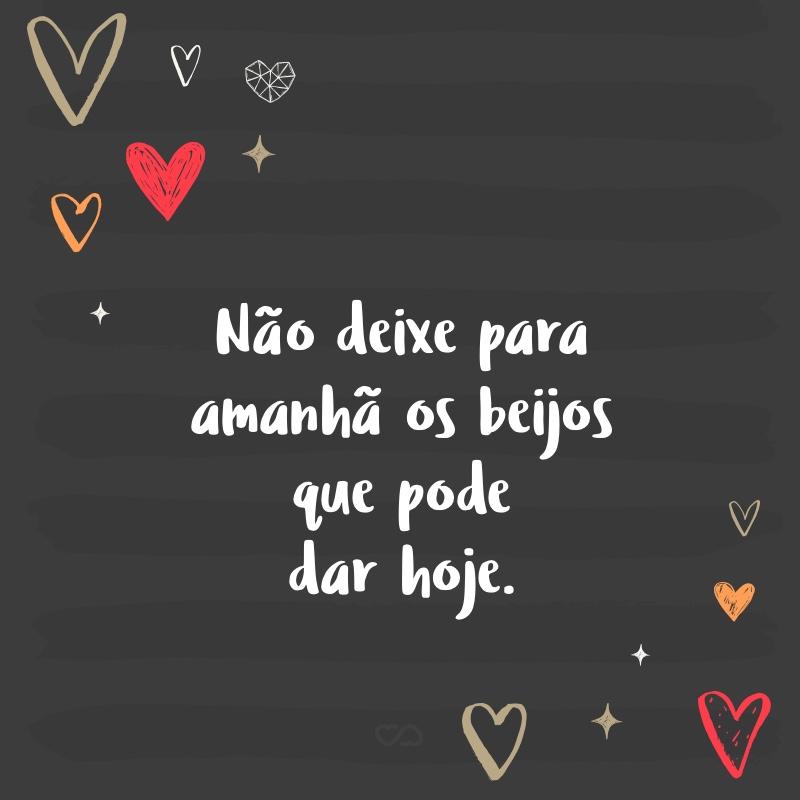Frase de Amor - Não deixe para amanhã os beijos que pode dar hoje.