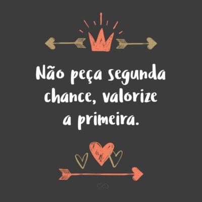 Frase de Amor - Não peça segunda chance, valorize a primeira.