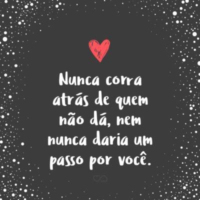 Frase de Amor - Nunca corra atrás de quem não dá, nem nunca daria um passo por você.