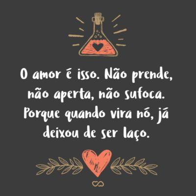 Frase de Amor - O amor é isso. Não prende, não aperta, não sufoca. Porque quando vira nó, já deixou de ser laço.