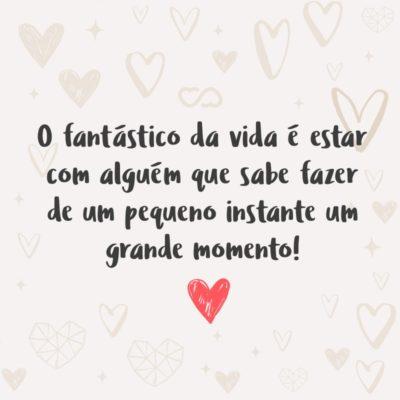 Frase de Amor - O fantástico da vida é estar com alguém que sabe fazer de um pequeno instante um grande momento!