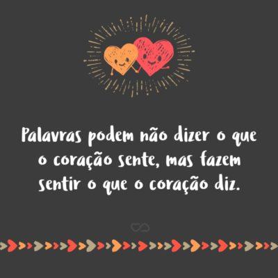 Frase de Amor - Palavras podem não dizer o que o coração sente, mas fazem sentir o que o coração diz.