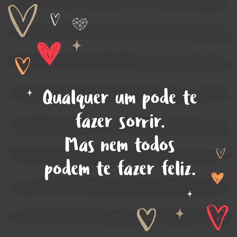 Frase de Amor - Qualquer um pode te fazer sorrir. Mas nem todos podem te fazer feliz.