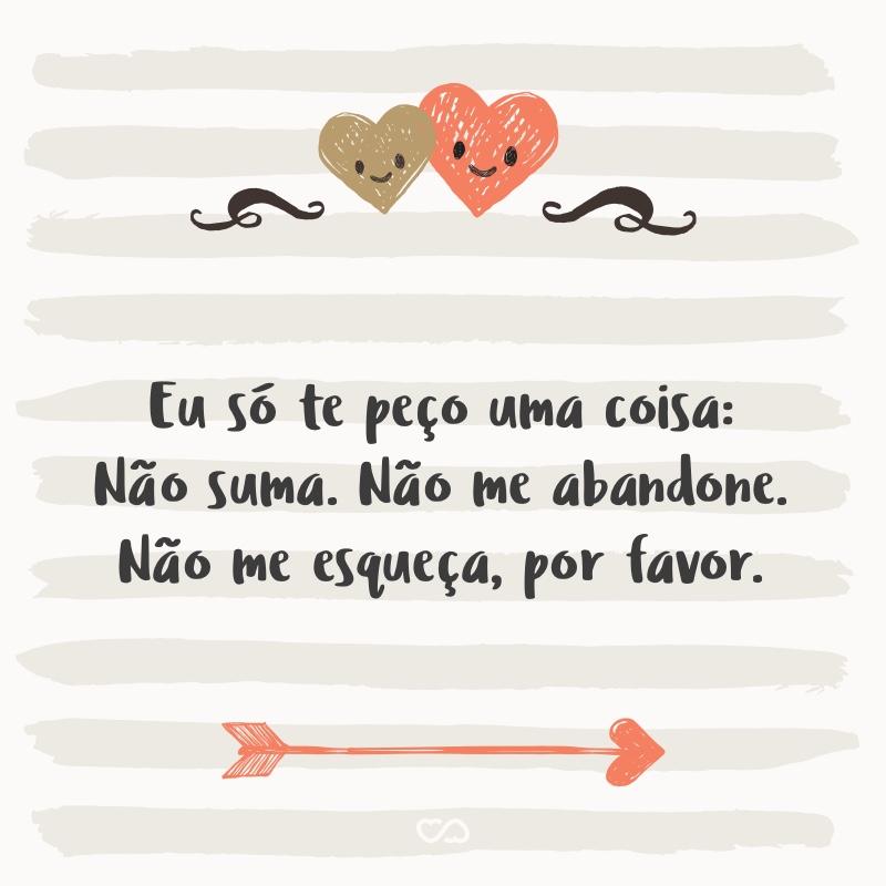 Frase de Amor - Eu só te peço uma coisa: Não suma. Não me abandone. Não me esqueça, por favor.