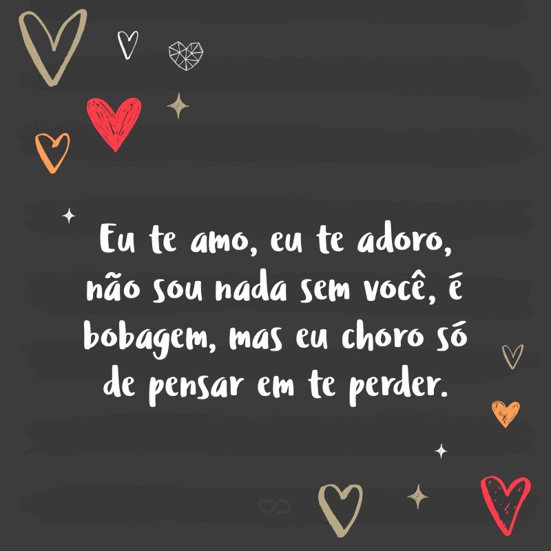 Frase de Amor - Eu te amo, eu te adoro, não sou nada sem você, é bobagem, mas eu choro só de pensar em te perder.