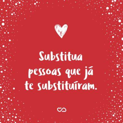 Frase de Amor - Substitua pessoas que já te substituíram.