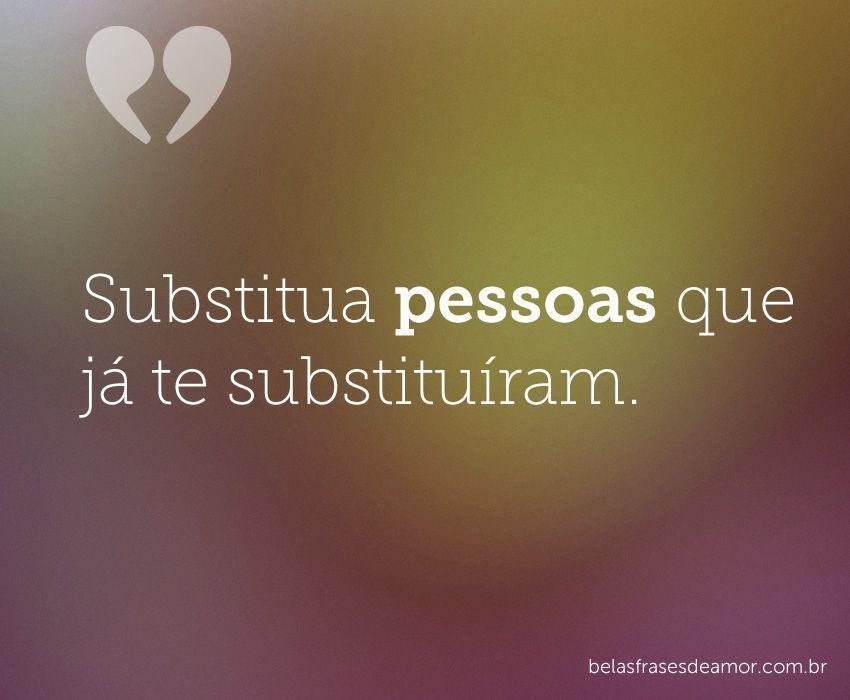 """""""Substitua Pessoas Que Já Te Substituíram."""""""