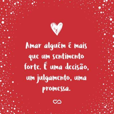 Frase de Amor - Amar alguém é mais que um sentimento forte. É uma decisão, um julgamento, uma promessa. Amar significa entregar-se sem garantias. Na esperança de que nosso amor faça feliz a pessoa amada.