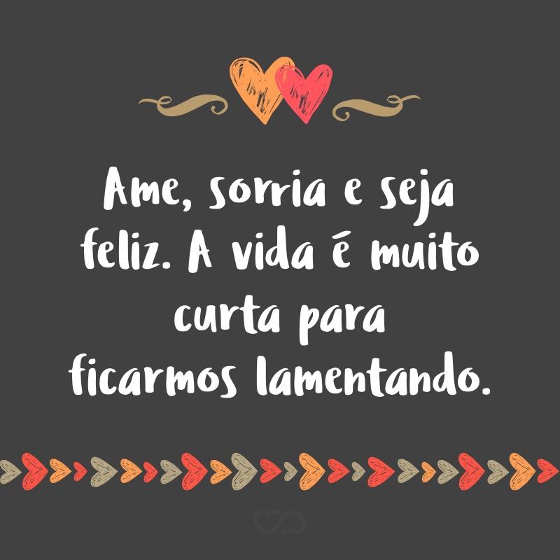 Ame Sorria E Seja Feliz A Vida é Muito Curta Para Ficarmos Lamentando