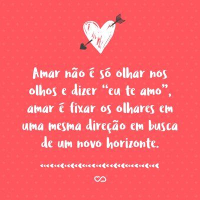 """Frase de Amor - Amar não é só olhar nos olhos e dizer """"eu te amo"""", amar é fixar os olhares em uma mesma direção em busca de um novo horizonte."""