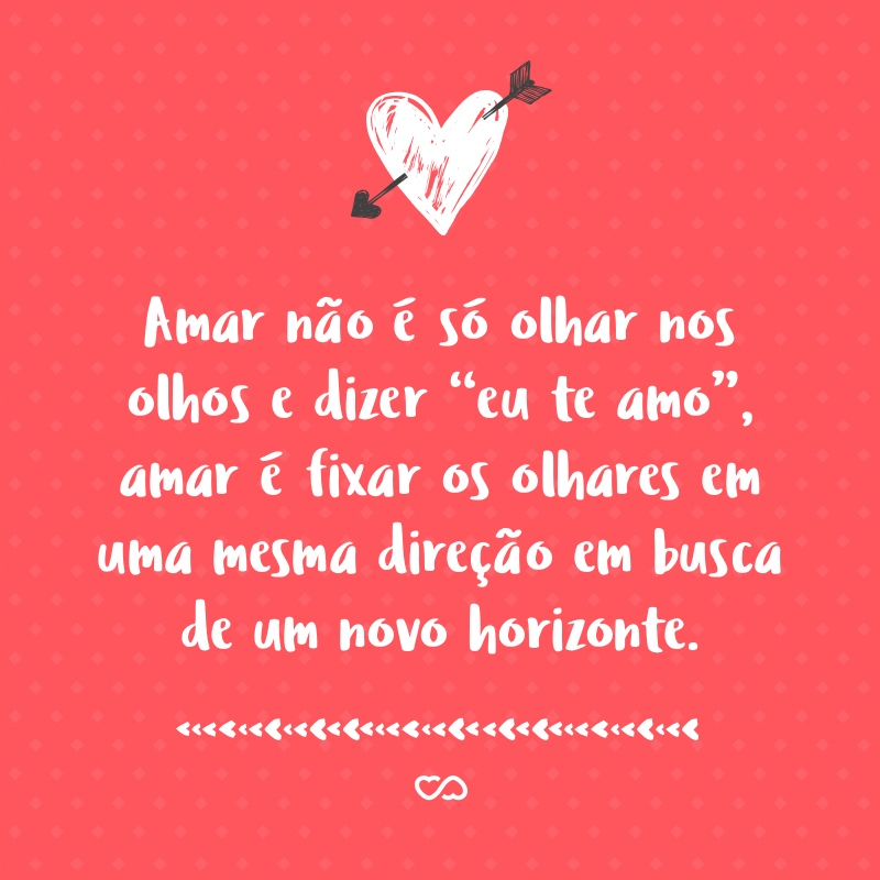 Amar Não é Só Olhar Nos Olhos E Dizer Eu Te Amo Amar é Fixar Os