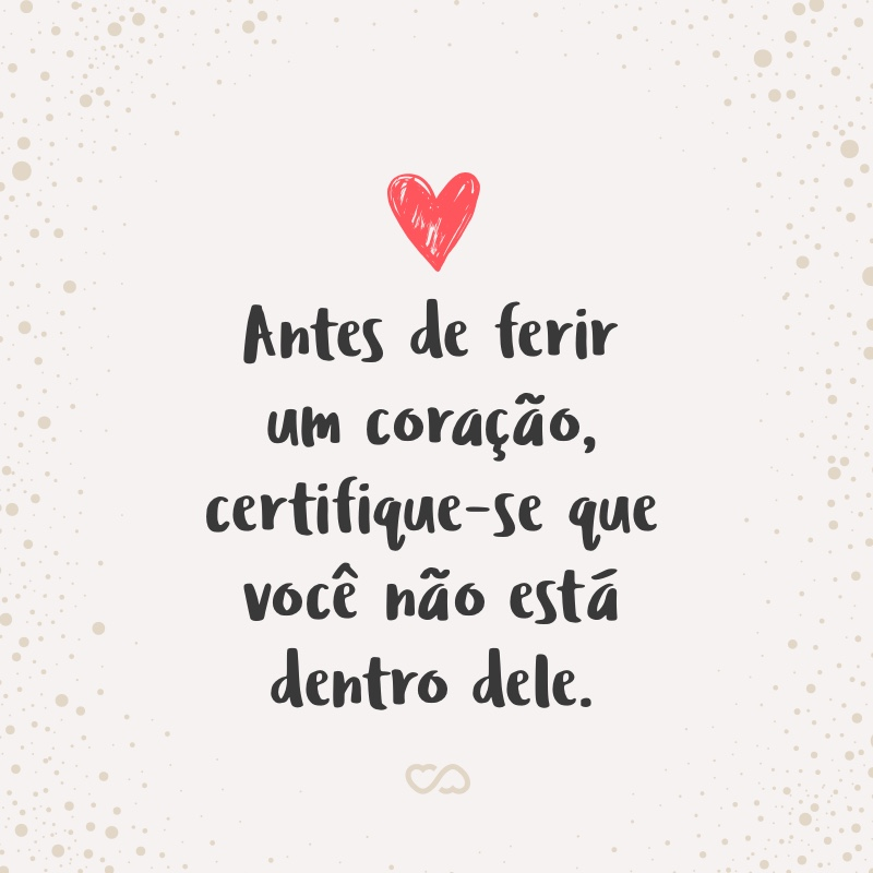 Frase de Amor - Antes de ferir um coração, certifique-se que você não está dentro dele.