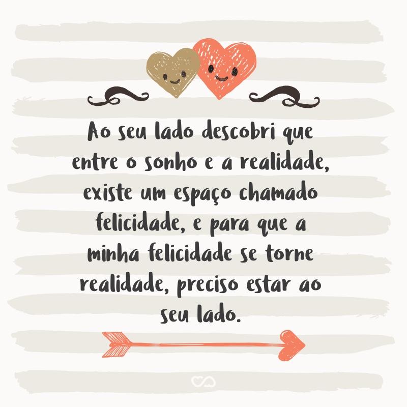 Frase de Amor - Ao seu lado descobri que entre o sonho e a realidade, existe um espaço chamado felicidade, e para que a minha felicidade se torne realidade, preciso estar ao seu lado.