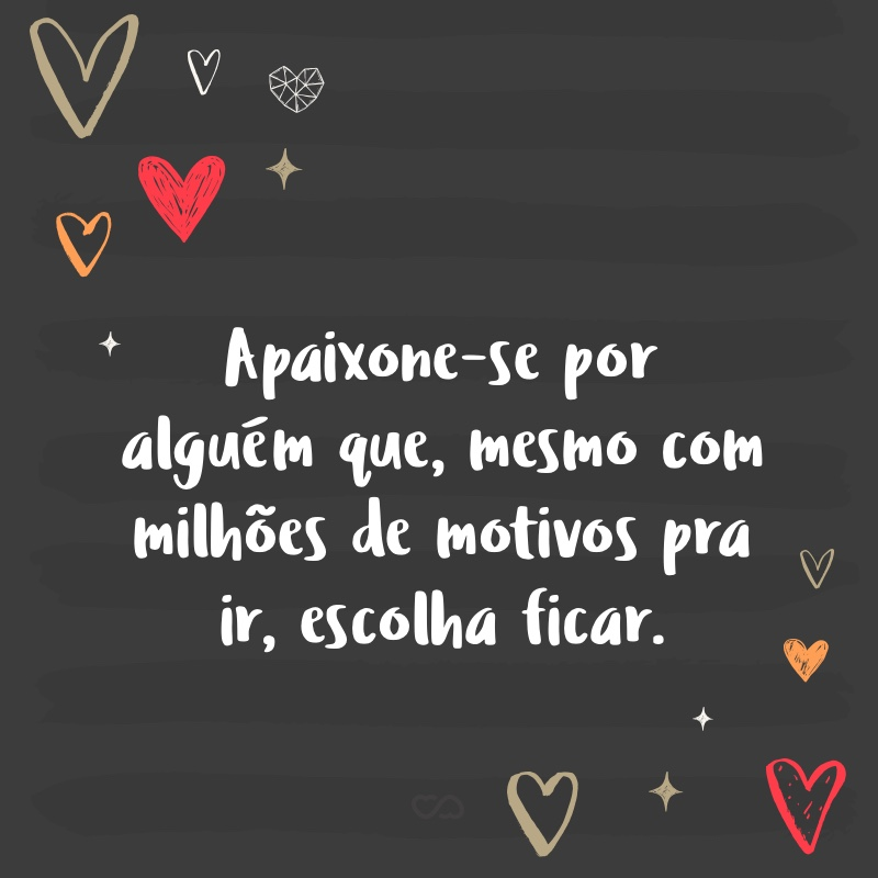 Frase de Amor - Apaixone-se por alguém que, mesmo com milhões de motivos pra ir, escolha ficar.
