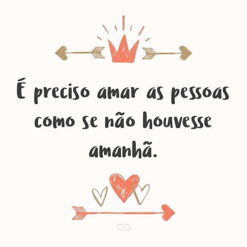 Frase de Amor - É preciso amar as pessoas como se não houvesse amanhã.