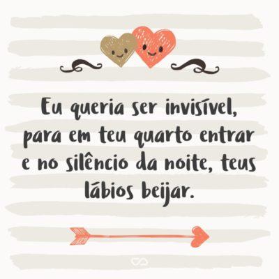 Frase de Amor - Eu queria ser invisível, para em teu quarto entrar e no silêncio da noite, teus lábios beijar.