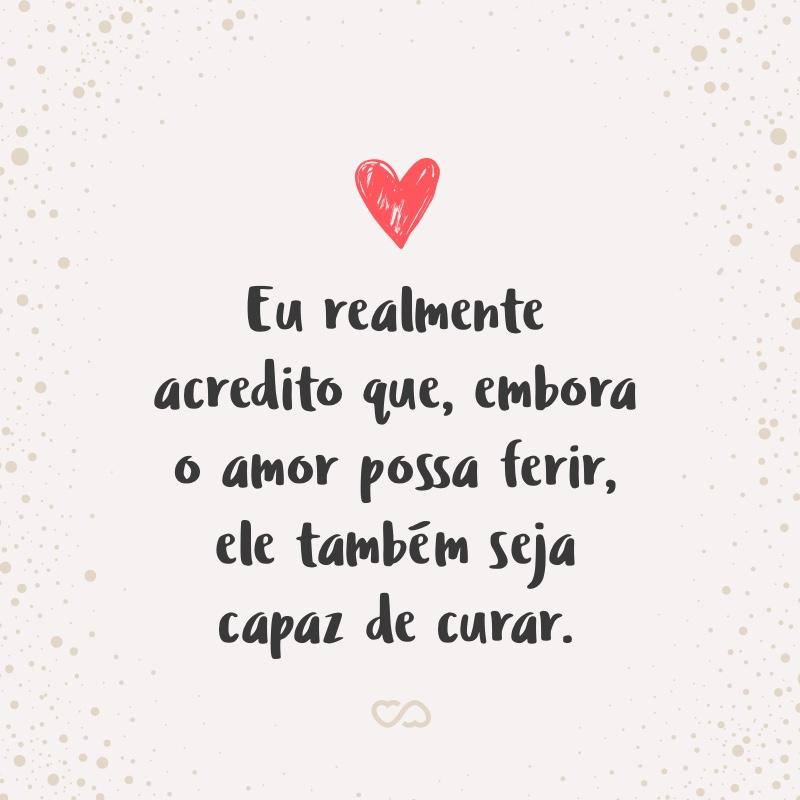 Frase de Amor - Eu realmente acredito que, embora o amor possa ferir, ele também seja capaz de curar.
