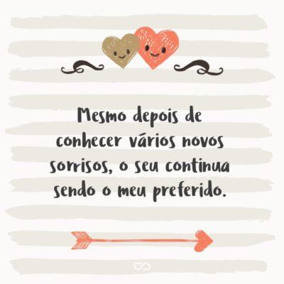 Frase de Amor - Mesmo depois de conhecer vários novos sorrisos, o seu continua sendo o meu preferido.