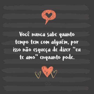 """Frase de Amor - Você nunca sabe quanto tempo tem com alguém, por isso não esqueça de dizer """"eu te amo"""" enquanto pode."""