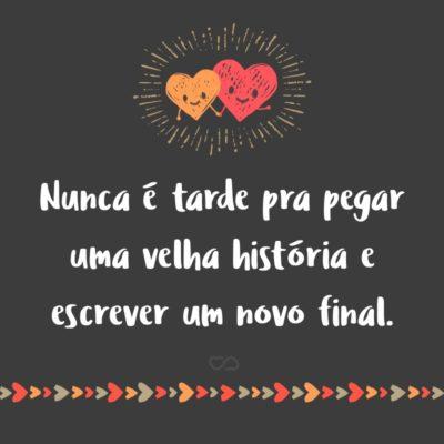Frase de Amor - Nunca é tarde pra pegar uma velha história e escrever um novo final.
