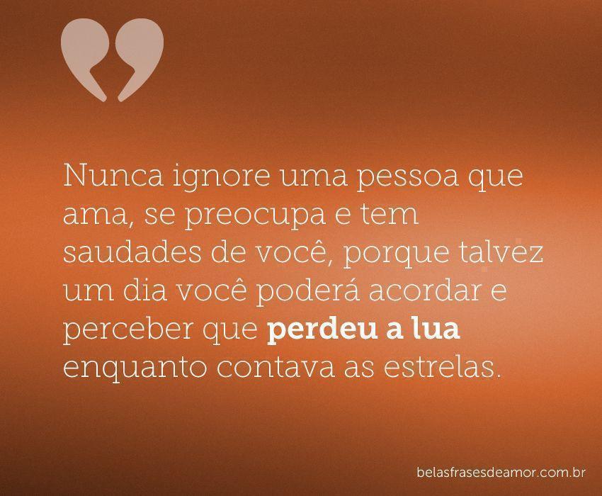 """""""Nunca Ignore Uma Pessoa Que Ama, Se Preocupa E Tem"""