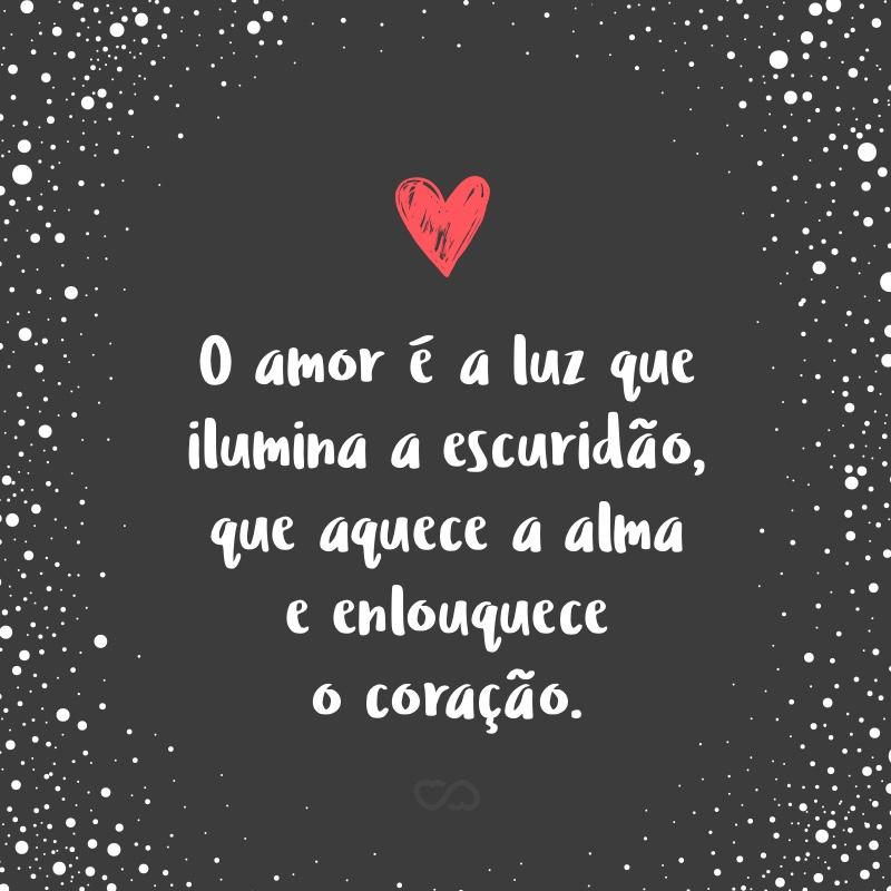 Frase de Amor - O amor é a luz que ilumina a escuridão, que aquece a alma e enlouquece o coração.
