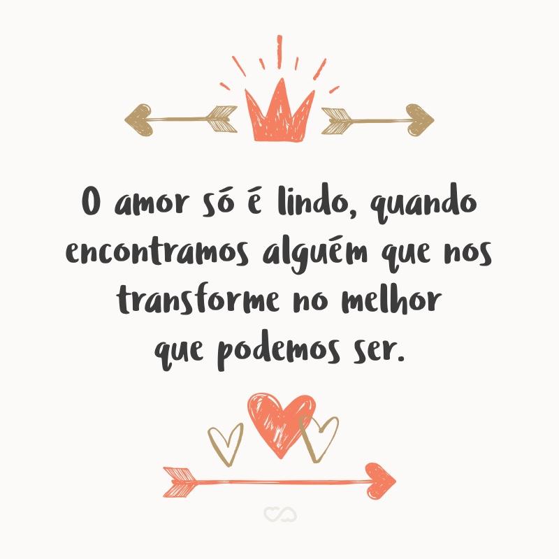 Frase de Amor - O amor só é lindo, quando encontramos alguém que nos transforme no melhor que podemos ser.