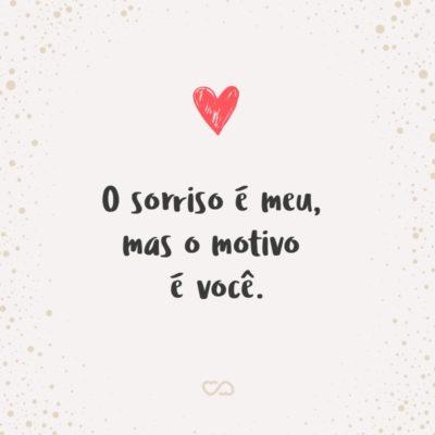 Frase de Amor - O sorriso é meu, mas o motivo é você.