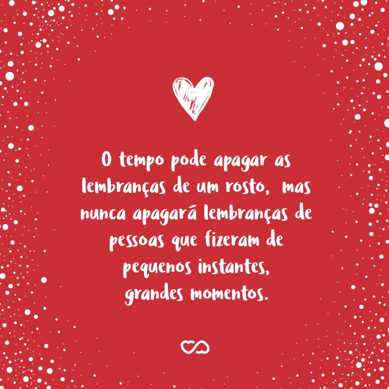 Frase de Amor - O tempo pode apagar as lembranças de um rosto, mas nunca apagará lembranças de pessoas que fizeram de pequenos instantes, grandes momentos.