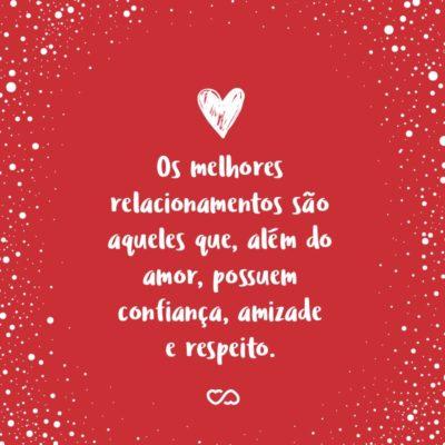 Frase de Amor - Os melhores relacionamentos são aqueles que, além do amor, possuem confiança, amizade e respeito.