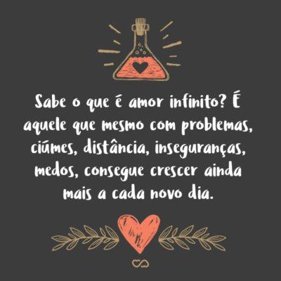 Frase de Amor - Sabe o que é amor infinito? É aquele que mesmo com problemas, ciúmes, distância, inseguranças, medos, consegue crescer ainda mais a cada novo dia.