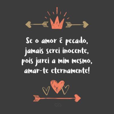 Frase de Amor - Se o amor é pecado, jamais serei inocente, pois jurei a mim mesmo, amar-te eternamente!