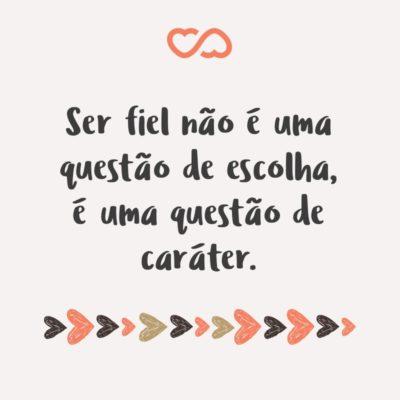 Frase de Amor - Ser fiel não é uma questão de escolha, é uma questão de caráter.