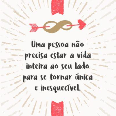 Frase de Amor - Uma pessoa não precisa estar a vida inteira ao seu lado para se tornar única e inesquecível.