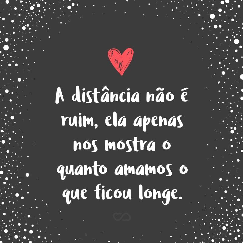 Frase de Amor - A distância não é ruim, ela apenas nos mostra o quanto amamos o que ficou longe.