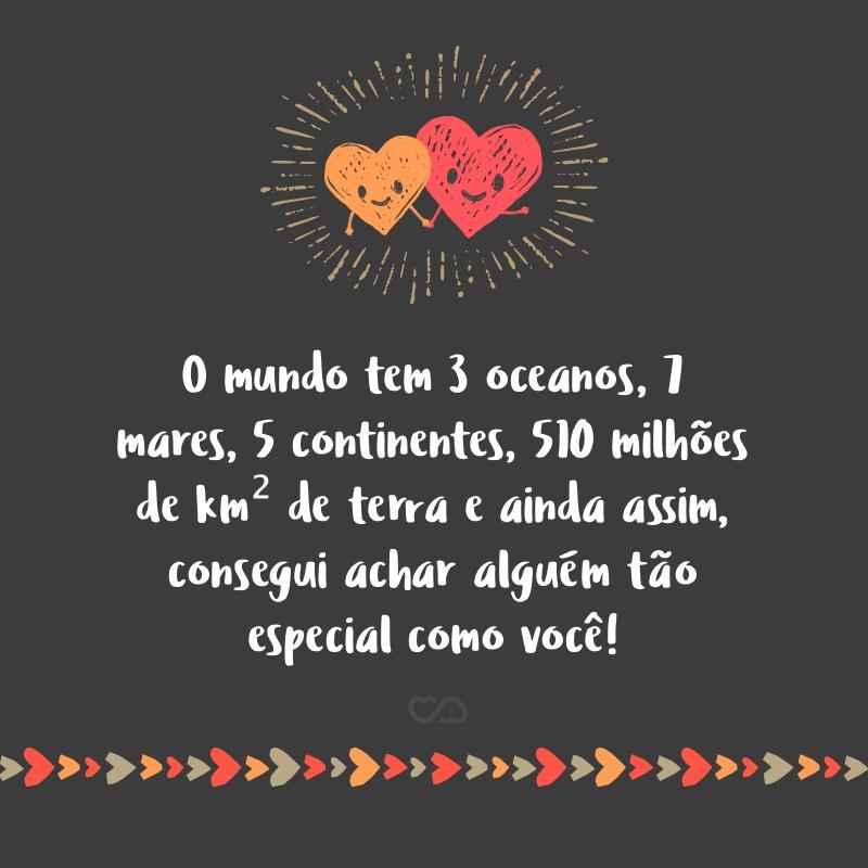 Frase de Amor - O mundo tem 3 oceanos, 7 mares, 5 continentes, 510 milhões de km² de terra e ainda assim, consegui achar alguém tão especial como você!