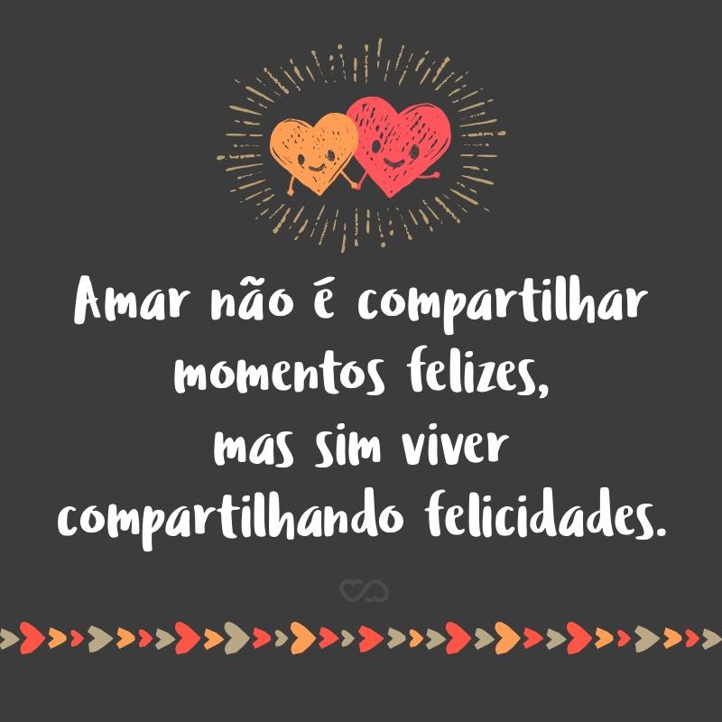 Frase de Amor - Amar não é compartilhar momentos felizes, mas sim viver compartilhando felicidades.