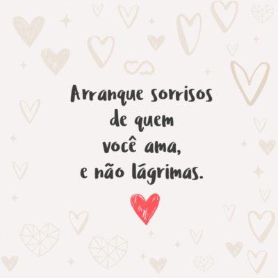 Frase de Amor - Arranque sorrisos de quem você ama, e não lágrimas.