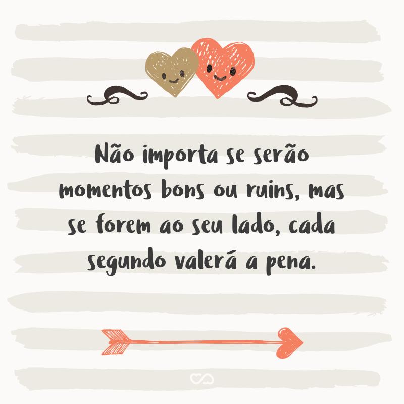 Frase de Amor - Não importa se serão momentos bons ou ruins, mas se forem ao seu lado, cada segundo valerá a pena.