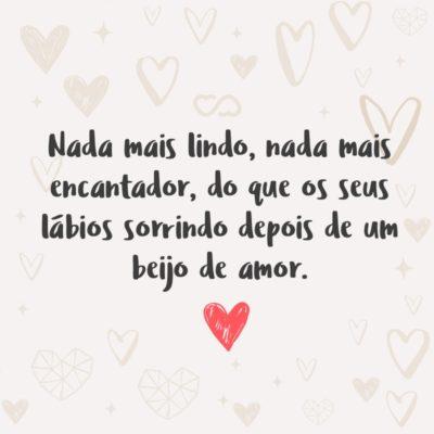 Frase de Amor - Nada mais lindo, nada mais encantador, do que os seus lábios sorrindo depois de um beijo de amor.