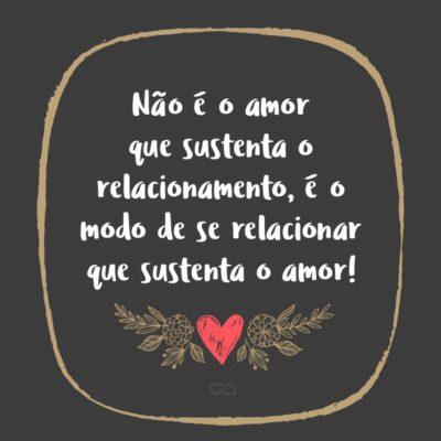 Frase de Amor - Não é o amor que sustenta o relacionamento, é o modo de se relacionar que sustenta o amor!