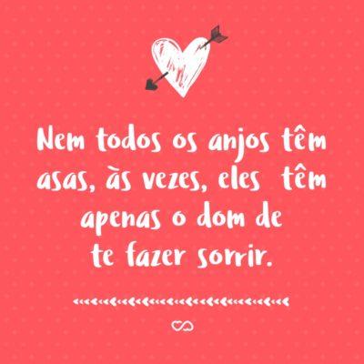 Frase de Amor - Nem todos os anjos têm asas, às vezes, eles têm apenas o dom de te fazer sorrir.