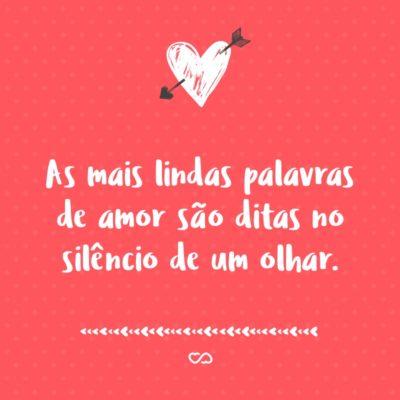 Frase de Amor - As mais lindas palavras de amor são ditas no silêncio de um olhar.