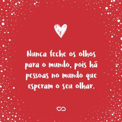 Frase de Amor - Nunca feche os olhos para o mundo, pois há pessoas no mundo que esperam o seu olhar.