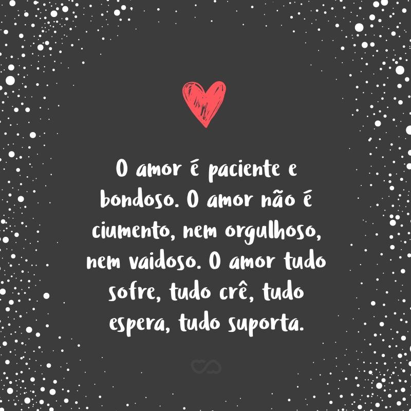 Frase de Amor - O amor é paciente e bondoso. O amor não é ciumento, nem orgulhoso, nem vaidoso. O amor tudo sofre, tudo crê, tudo espera, tudo suporta.