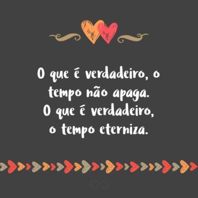 Frase de Amor - O que é verdadeiro, o tempo não apaga. O que é verdadeiro, o tempo eterniza.