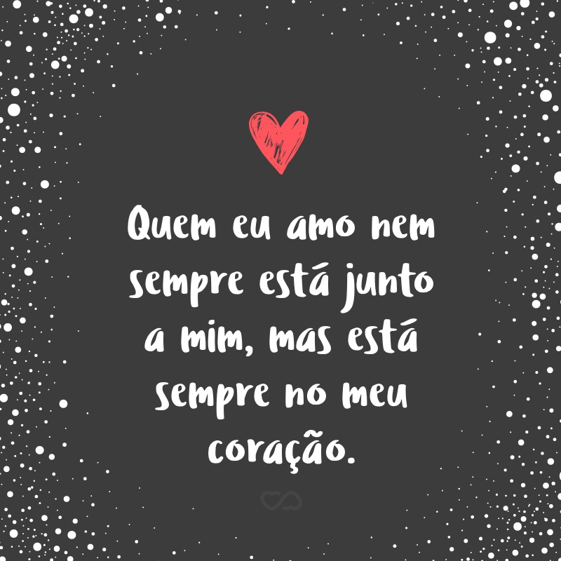 Frase de Amor - Quem eu amo nem sempre está junto a mim, mas está sempre no meu coração.