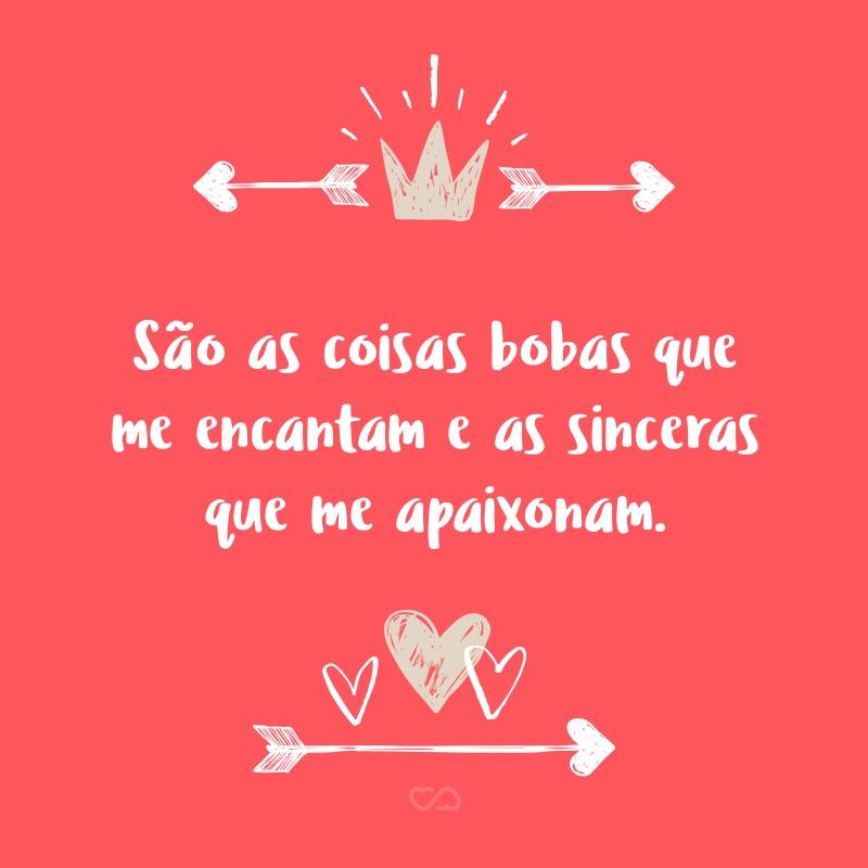 Frase de Amor - São as coisas bobas que me encantam e as sinceras que me apaixonam.