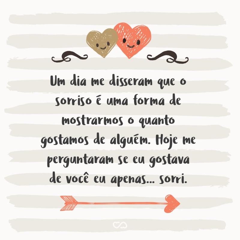 Frase de Amor - Um dia me disseram que o sorriso é uma forma de mostrarmos o quanto gostamos de alguém. Hoje me perguntaram se eu gostava de você eu apenas… sorri.
