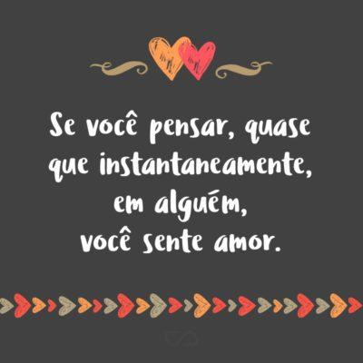 Frase de Amor - Feche os olhos e pense em um lugar. Agora pense em uma pessoa. Se você demorar pra pensar em alguém, você se sente só. Se você sentir uma dorzinha no coração, você sente saudades. E se você pensar, quase que instantaneamente, em alguém, você sente amor.